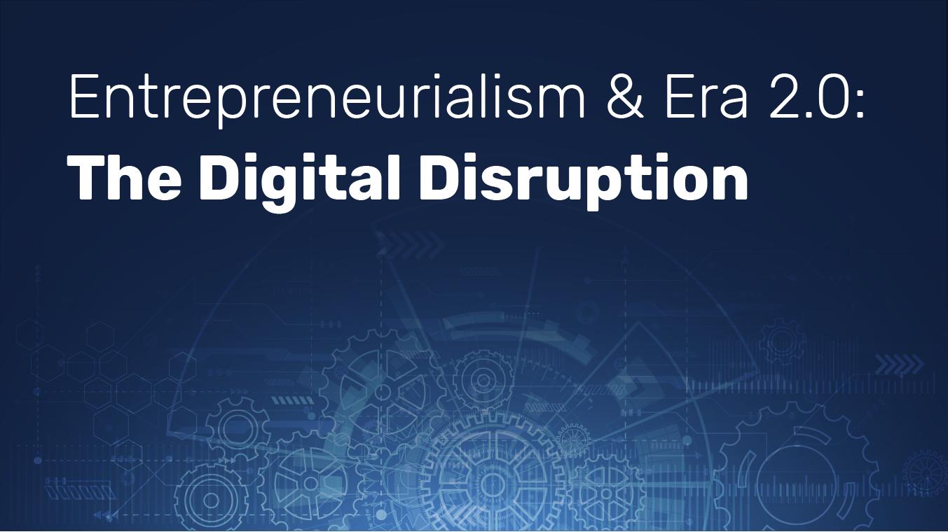 Entrepreneurialism & Era 2.0: The Digital Disruption