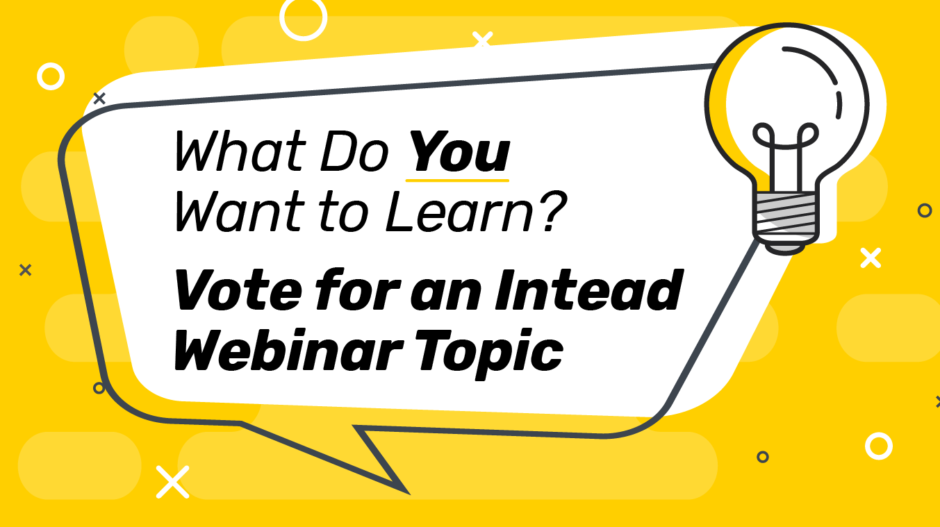 What Do You Want to Learn? Vote for an Intead Webinar Topic